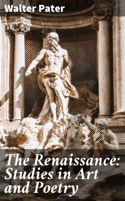 The Renaissance: Studies in Art and Poetry, Walter Pater