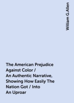 The American Prejudice Against Color / An Authentic Narrative, Showing How Easily The Nation Got / Into An Uproar, William G.Allen