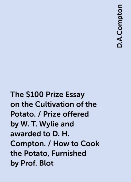 The $100 Prize Essay on the Cultivation of the Potato. / Prize offered by W. T. Wylie and awarded to D. H. Compton. / How to Cook the Potato, Furnished by Prof. Blot, D.A.Compton