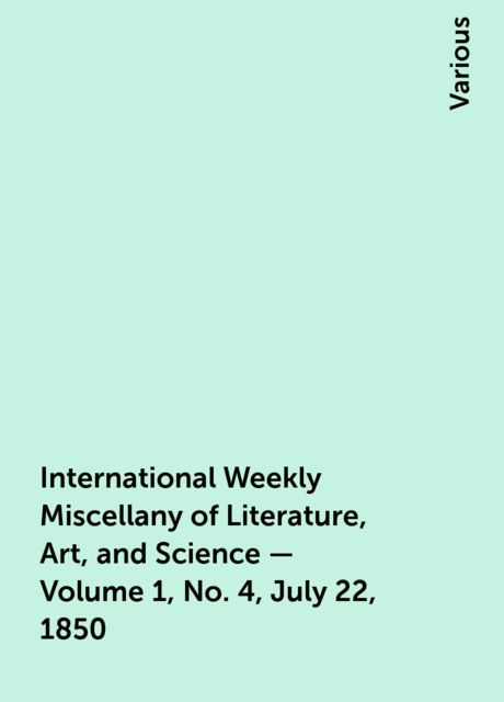 International Weekly Miscellany of Literature, Art, and Science — Volume 1, No. 4, July 22, 1850, Various