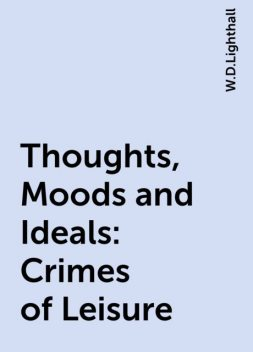 Thoughts, Moods and Ideals: Crimes of Leisure, W.D.Lighthall
