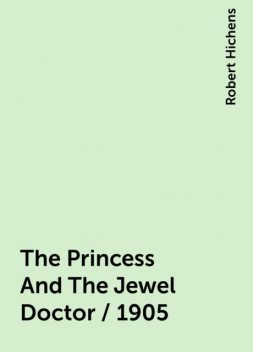The Princess And The Jewel Doctor / 1905, Robert Hichens