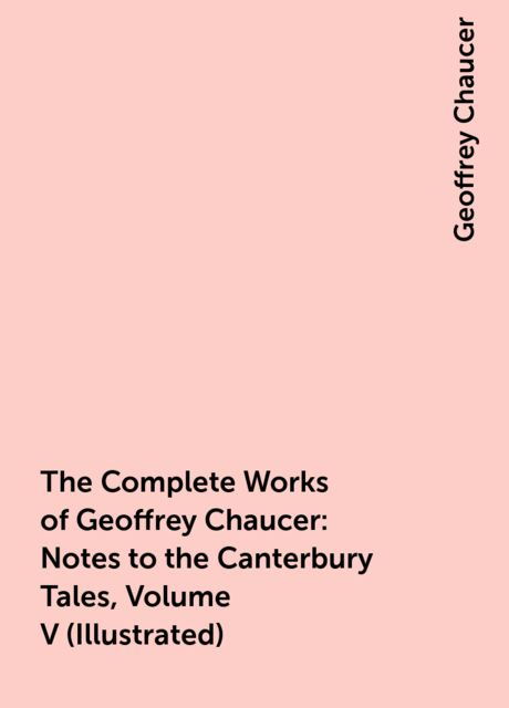 The Complete Works of Geoffrey Chaucer : Notes to the Canterbury Tales, Volume V (Illustrated), Geoffrey Chaucer