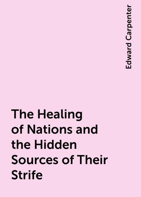 The Healing of Nations and the Hidden Sources of Their Strife, Edward Carpenter