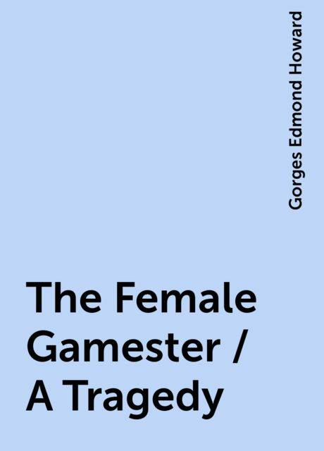 The Female Gamester / A Tragedy, Gorges Edmond Howard