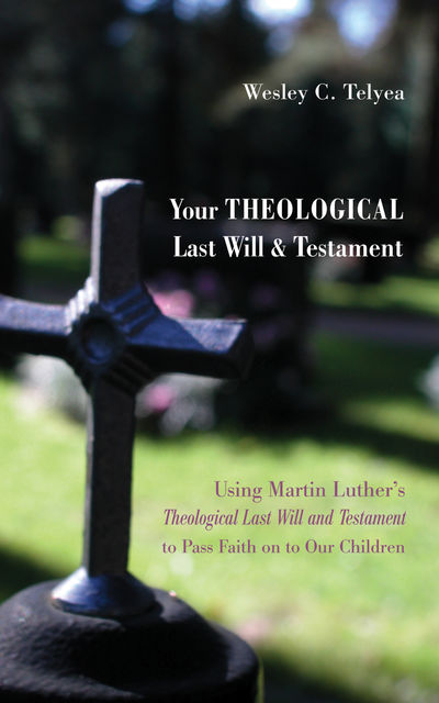 Your Theological Last Will and Testament, Wesley C. Telyea