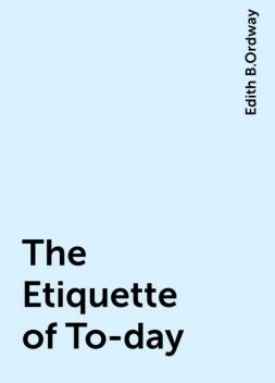 The Etiquette of To-day, Edith B.Ordway