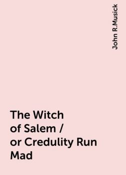 The Witch of Salem / or Credulity Run Mad, John R.Musick