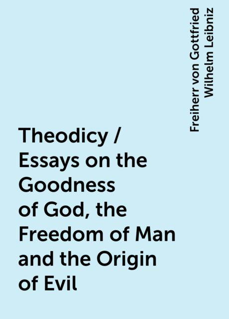 Theodicy / Essays on the Goodness of God, the Freedom of Man and the Origin of Evil, Freiherr von Gottfried Wilhelm Leibniz