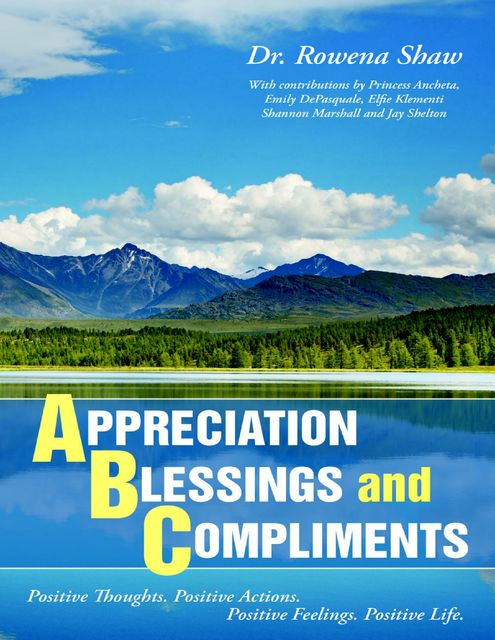 A Ppreciation B Lessings and C Omplements: Positive Thoughts. Positive Actions. Positive Feelings. Positive Life, Rowena Shaw