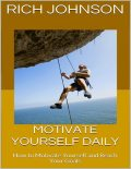 Motivate Yourself Daily: How to Motivate Yourself and Reach Your Goals, Rich Johnson