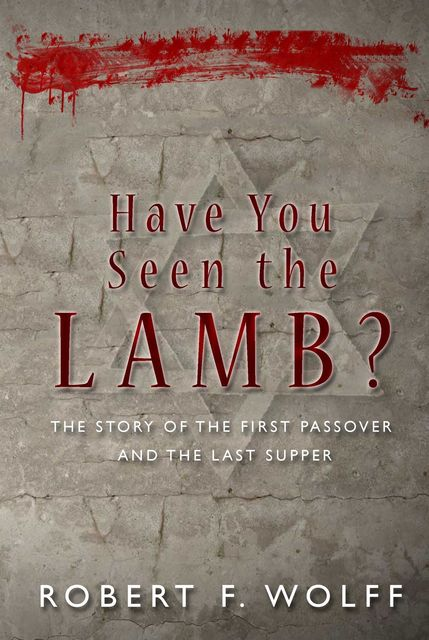 Have You Seen the Lamb?: The Story of The First Passover and The Last Supper, Robert F.Wolff