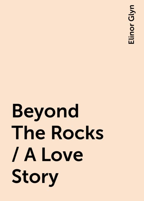 Beyond The Rocks / A Love Story, Elinor Glyn