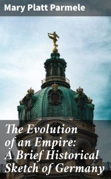 The Evolution of an Empire: A Brief Historical Sketch of Germany, Mary Platt Parmele
