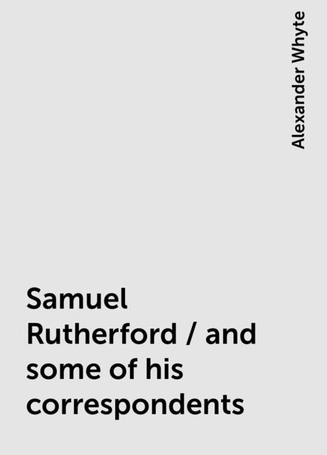 Samuel Rutherford / and some of his correspondents, Alexander Whyte