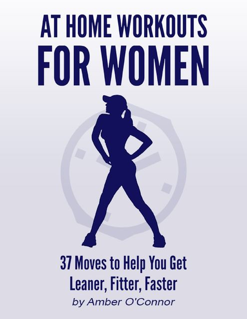 At Home Workouts for Women: 37 Moves to Help You Get Leaner, Fitter, Faster, Amber O'Connor