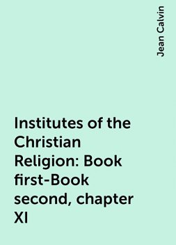 Institutes of the Christian Religion: Book first-Book second, chapter XI, Jean Calvin