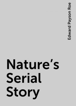 Nature's Serial Story, Edward Payson Roe