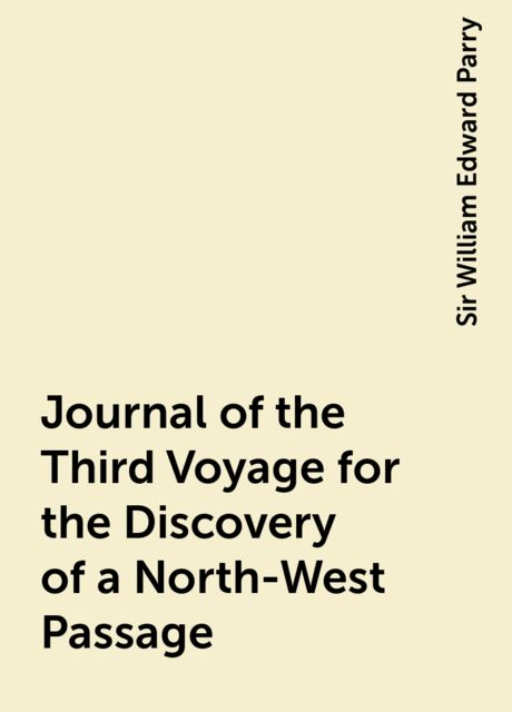 Journal of the Third Voyage for the Discovery of a North-West Passage, Sir William Edward Parry