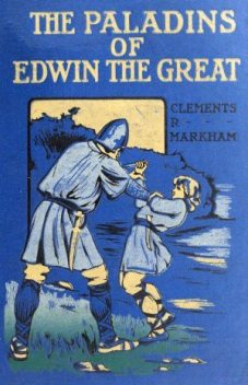 The Paladins of Edwin the Great, Sir Clements R.Markham