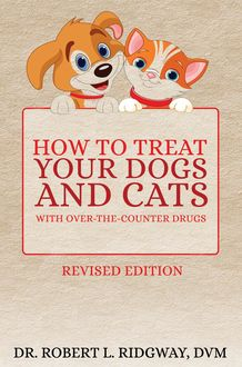 How to Treat Your Dogs and Cats with Over-the-Counter Drugs, Robert L. Ridgway DVM