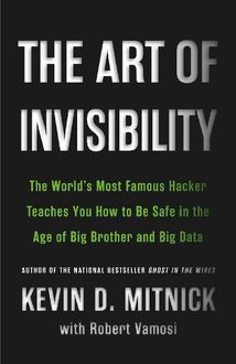 The Art of Invisibility: The World's Most Famous Hacker Teaches You How to Be Safe in the Age of Big Brother and Big Data, Kevin Mitnick