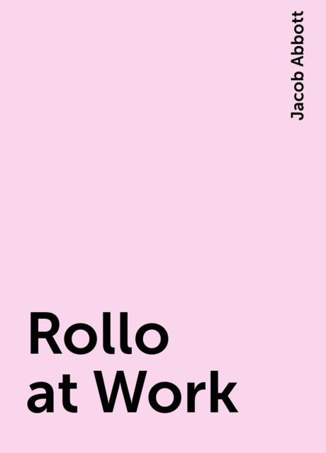 Rollo at Work, Jacob Abbott