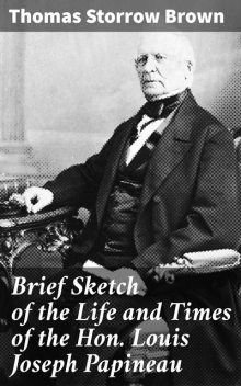 Brief Sketch of the Life and Times of the Hon. Louis Joseph Papineau, Thomas Brown