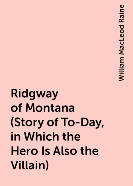 Ridgway of Montana (Story of To-Day, in Which the Hero Is Also the Villain), William MacLeod Raine
