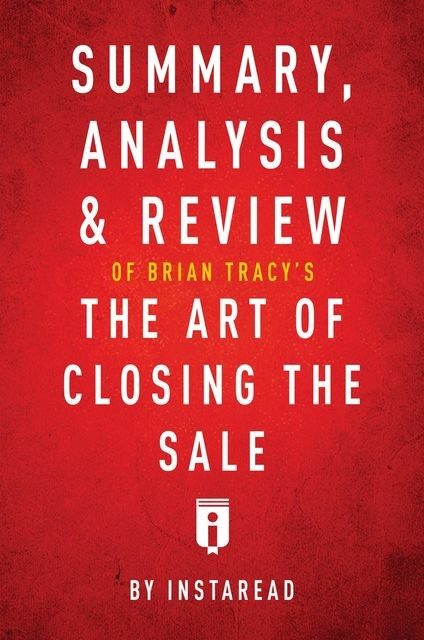 Summary, Analysis & Review of Brian Tracy's The Art of Closing the Sale by Instaread, Instaread