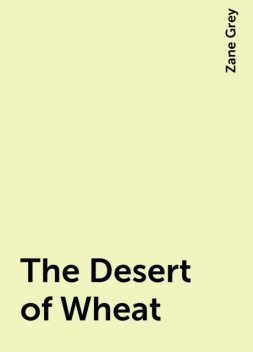 The Desert of Wheat, Zane Grey