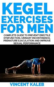 KEGEL EXERCISE FOR MEN: Complete Guide to Prevent Erectile Dysfunction, Urinary incontinence, Premature Ejaculation and Improve Sexual Performance, Vincent Kaleb