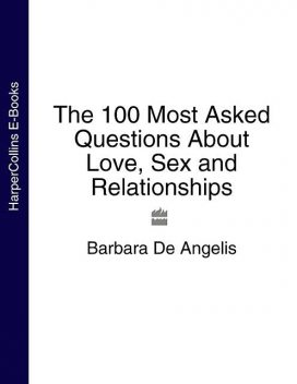 The 100 Most Asked Questions About Love, Sex and Relationships, Barbara De Angelis
