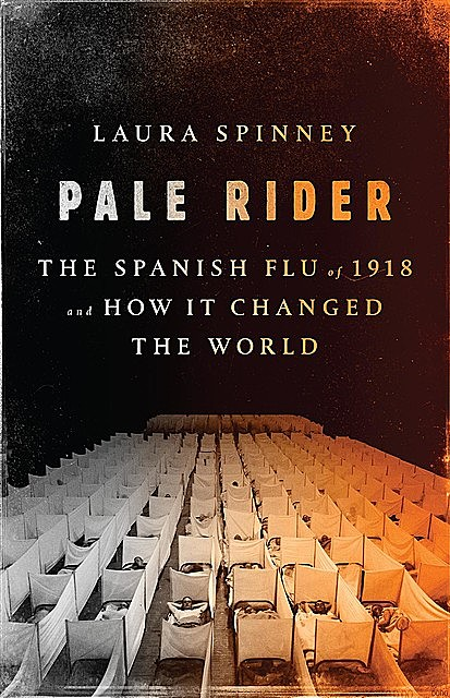 Pale Rider: The Spanish Flu of 1918and How It Changed the World, Laura Spinney