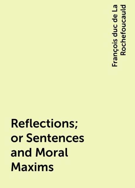 Reflections; or Sentences and Moral Maxims, François duc de La Rochefoucauld