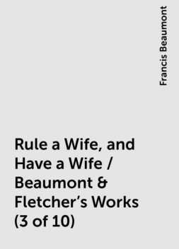 Rule a Wife, and Have a Wife / Beaumont & Fletcher's Works (3 of 10), Francis Beaumont