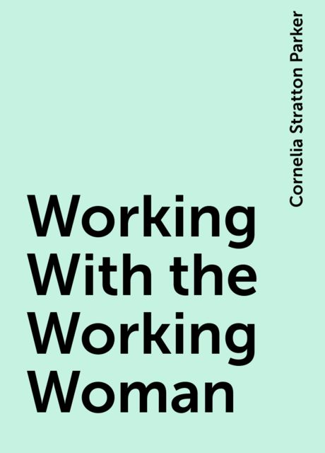 Working With the Working Woman, Cornelia Stratton Parker