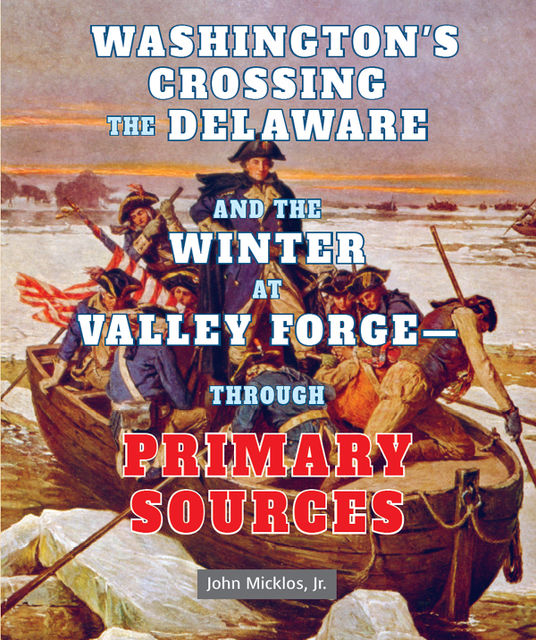 Washington's Crossing the Delaware and the Winter at Valley Forge—Through Primary Sources, J.R., John Micklos