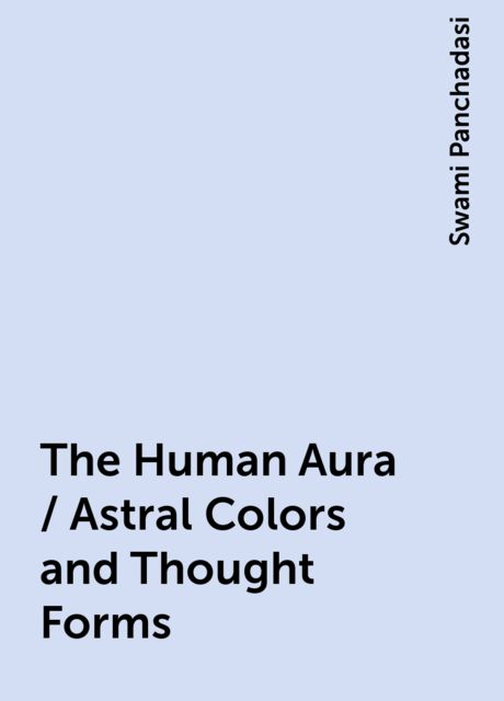 The Human Aura / Astral Colors and Thought Forms, Swami Panchadasi