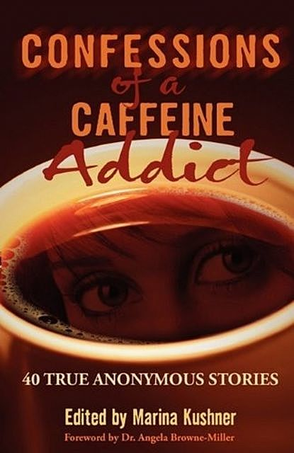 Confessions of a Caffeine Addict: 40 True Anonymous Stories, Marina Kushner