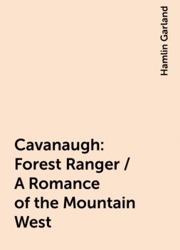 Cavanaugh: Forest Ranger / A Romance of the Mountain West, Hamlin Garland
