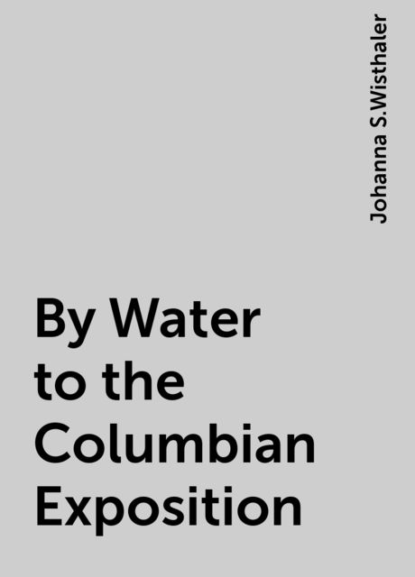 By Water to the Columbian Exposition, Johanna S.Wisthaler