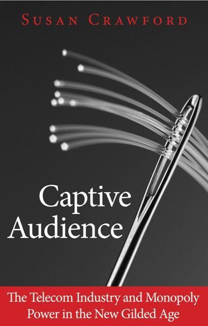 Captive Audience: The Telecom Industry and Monopoly Power in the New Gilded Age, Susan Crawford