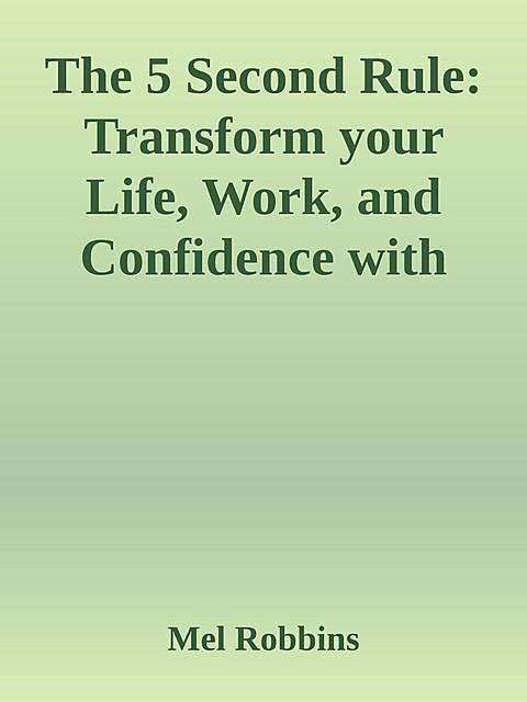 The 5 Second Rule: Transform your Life, Work, and Confidence with Everyday Courage.epub, Mel Robbins