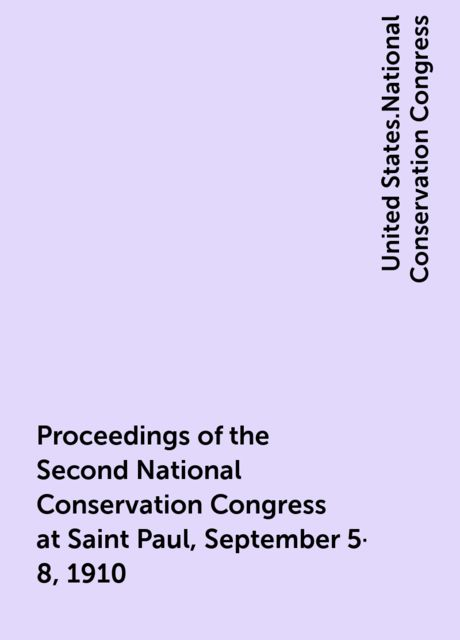 Proceedings of the Second National Conservation Congress at Saint Paul, September 5-8, 1910, United States.National Conservation Congress