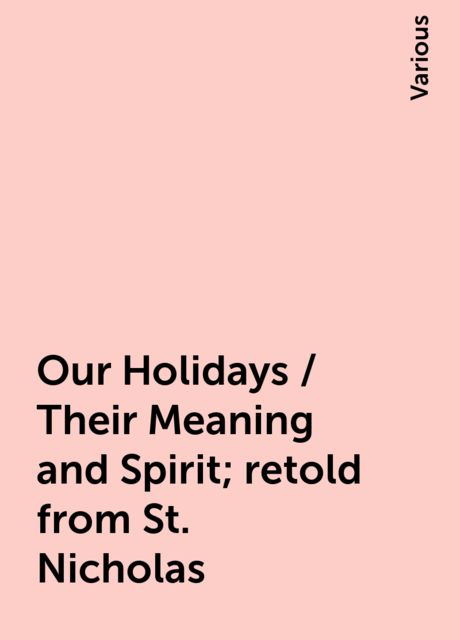 Our Holidays / Their Meaning and Spirit; retold from St. Nicholas, Various