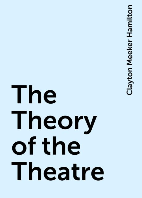 The Theory of the Theatre, Clayton Meeker Hamilton