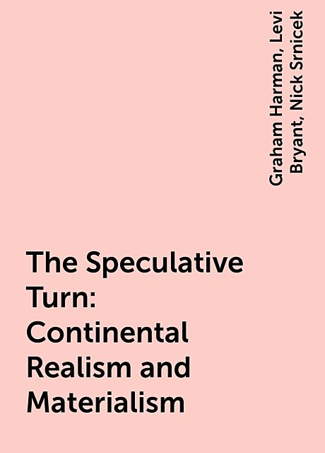 The Speculative Turn: Continental Realism and Materialism, Graham Harman, Nick Srnicek, Levi Bryant