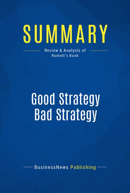 Summary : Good Strategy Bad Strategy – Richard Rumelt, BusinessNews Publishing