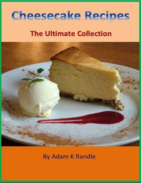 Cheesecake Recipes – The Ultimate Collection, Adam Randle